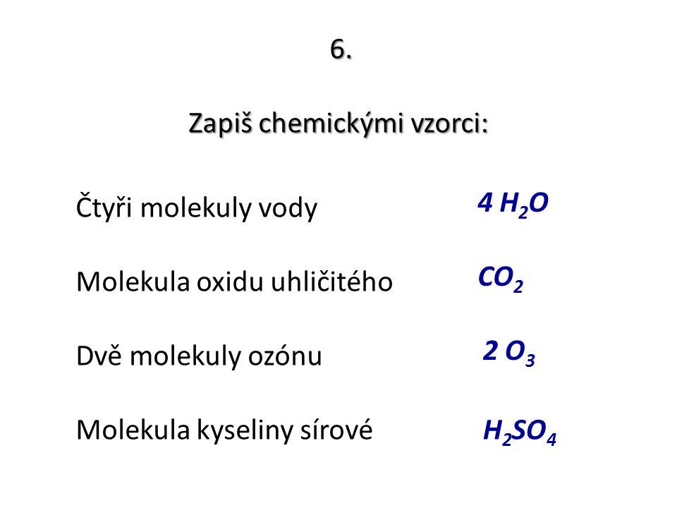 6. Zapiš chemickými vzorci: Čtyři molekuly vody Molekula oxidu uhličitého Dvě molekuly ozónu Molekula kyseliny sírové 4 H 2 O CO 2 2 O 3 H 2 SO 4