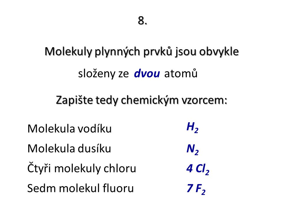 8. Molekuly plynných prvků jsou obvykle složeny ze ………. atomůdvou Zapište tedy chemickým vzorcem: Molekula vodíku H2H2 Molekula dusíkuN2N2 Čtyři molek