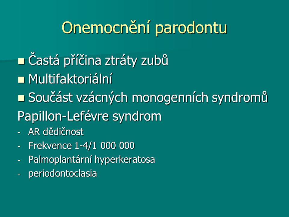 Onemocnění parodontu Častá příčina ztráty zubů Častá příčina ztráty zubů Multifaktoriální Multifaktoriální Součást vzácných monogenních syndromů Součást vzácných monogenních syndromů Papillon-Lefévre syndrom - AR dědičnost - Frekvence 1-4/1 000 000 - Palmoplantární hyperkeratosa - periodontoclasia