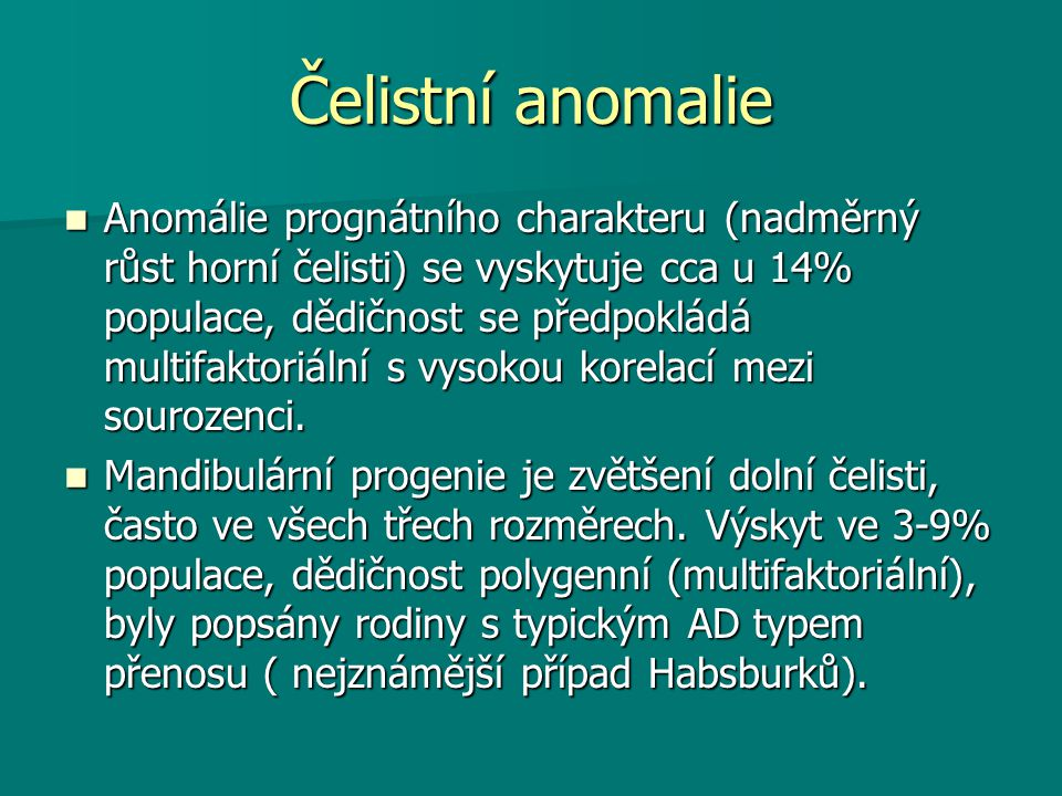 Čelistní anomalie Anomálie prognátního charakteru (nadměrný růst horní čelisti) se vyskytuje cca u 14% populace, dědičnost se předpokládá multifaktoriální s vysokou korelací mezi sourozenci.