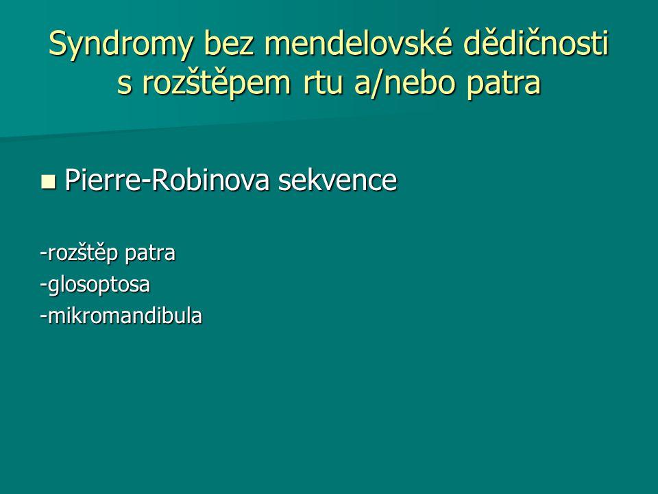 Syndromy bez mendelovské dědičnosti s rozštěpem rtu a/nebo patra Pierre-Robinova sekvence Pierre-Robinova sekvence -rozštěp patra -glosoptosa-mikromandibula