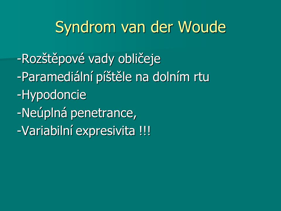 Syndrom van der Woude -Rozštěpové vady obličeje -Paramediální píštěle na dolním rtu -Hypodoncie -Neúplná penetrance, -Variabilní expresivita !!!