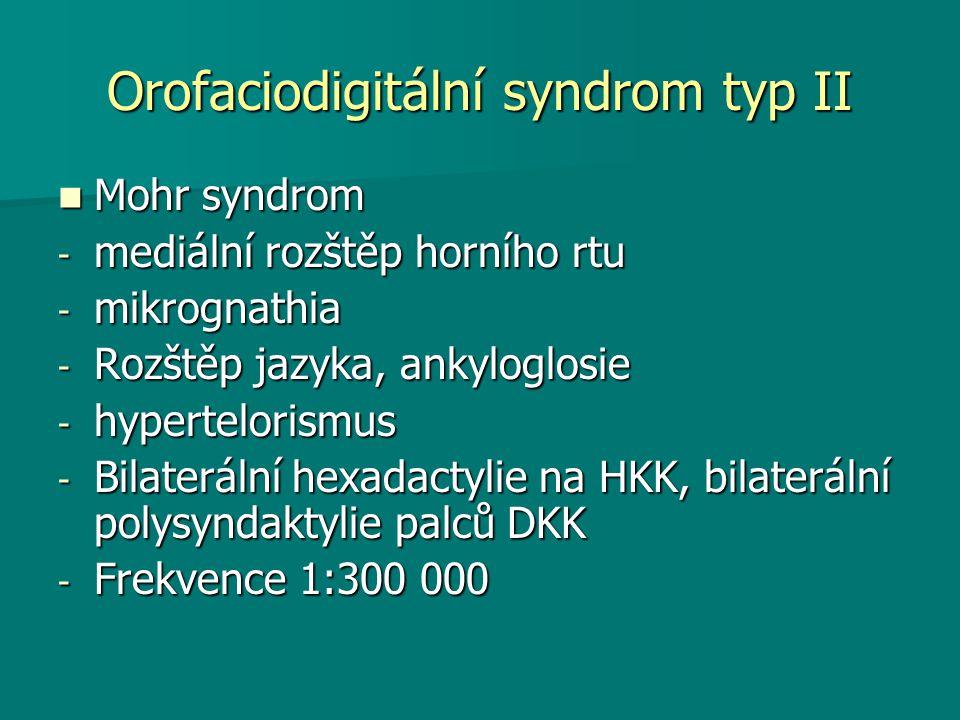 Orofaciodigitální syndrom typ II Mohr syndrom Mohr syndrom - mediální rozštěp horního rtu - mikrognathia - Rozštěp jazyka, ankyloglosie - hypertelorismus - Bilaterální hexadactylie na HKK, bilaterální polysyndaktylie palců DKK - Frekvence 1:300 000
