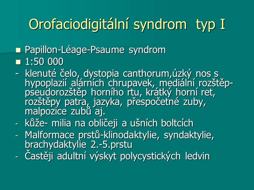 Orofaciodigitální syndrom typ I Papillon-Léage-Psaume syndrom Papillon-Léage-Psaume syndrom 1:50 000 1:50 000 - klenuté čelo, dystopia canthorum,úzký nos s hypoplazií alárních chrupavek, mediální rozštěp- pseudorozštěp horního rtu, krátký horní ret, rozštěpy patra, jazyka, přespočetné zuby, malpozice zubů aj.