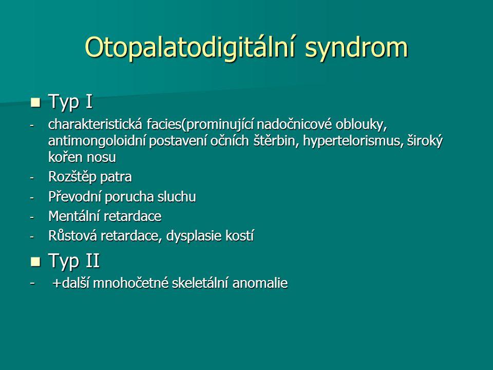 Otopalatodigitální syndrom Typ I Typ I - charakteristická facies(prominující nadočnicové oblouky, antimongoloidní postavení očních štěrbin, hypertelorismus, široký kořen nosu - Rozštěp patra - Převodní porucha sluchu - Mentální retardace - Růstová retardace, dysplasie kostí Typ II Typ II - +další mnohočetné skeletální anomalie
