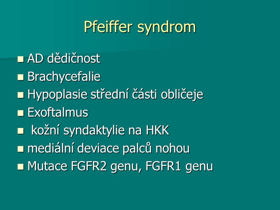 Pfeiffer syndrom AD dědičnost AD dědičnost Brachycefalie Brachycefalie Hypoplasie střední části obličeje Hypoplasie střední části obličeje Exoftalmus