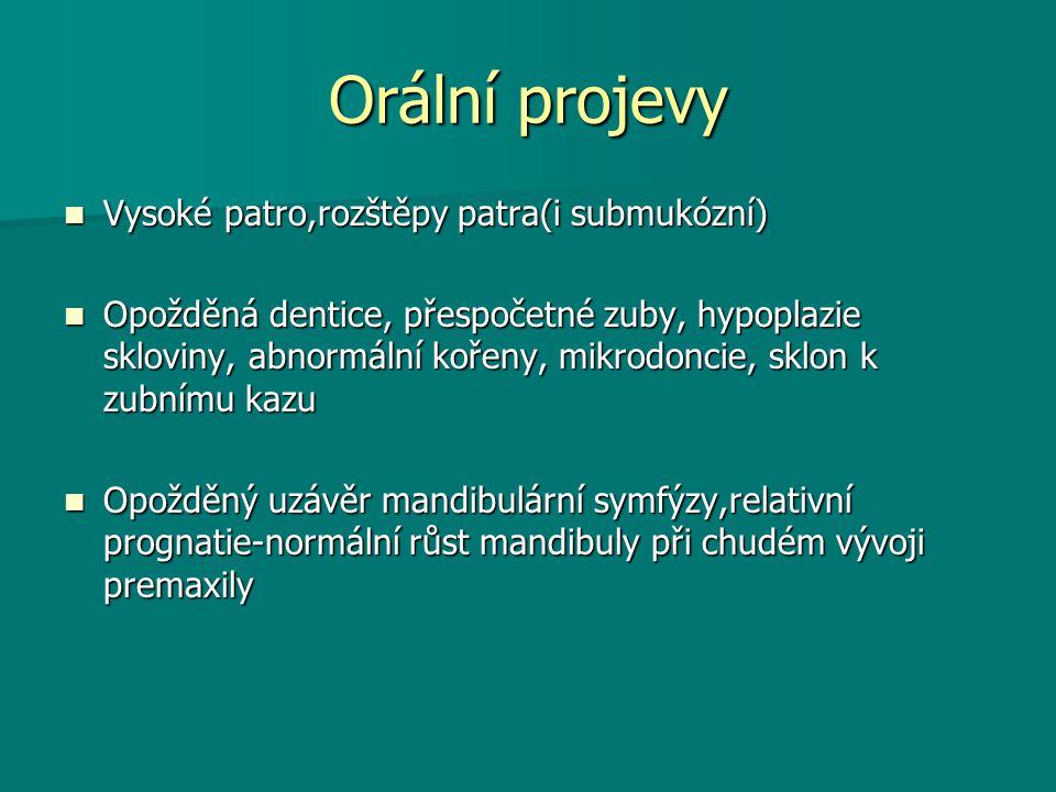 Orální projevy Vysoké patro,rozštěpy patra(i submukózní) Vysoké patro,rozštěpy patra(i submukózní) Opožděná dentice, přespočetné zuby, hypoplazie skloviny, abnormální kořeny, mikrodoncie, sklon k zubnímu kazu Opožděná dentice, přespočetné zuby, hypoplazie skloviny, abnormální kořeny, mikrodoncie, sklon k zubnímu kazu Opožděný uzávěr mandibulární symfýzy,relativní prognatie-normální růst mandibuly při chudém vývoji premaxily Opožděný uzávěr mandibulární symfýzy,relativní prognatie-normální růst mandibuly při chudém vývoji premaxily