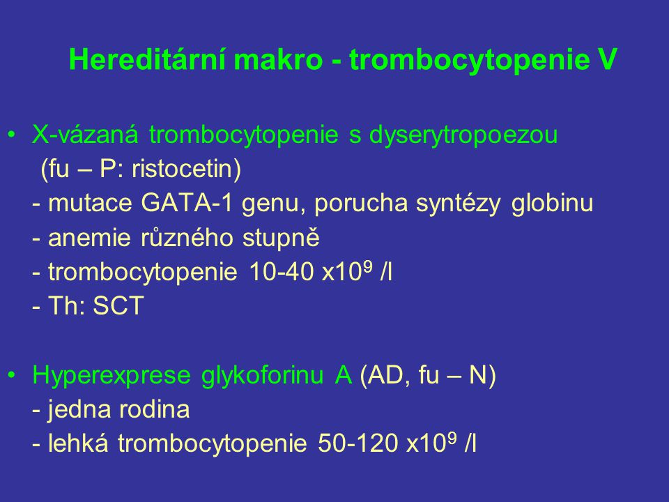 Hereditární makro - trombocytopenie V X-vázaná trombocytopenie s dyserytropoezou (fu – P: ristocetin) - mutace GATA-1 genu, porucha syntézy globinu -