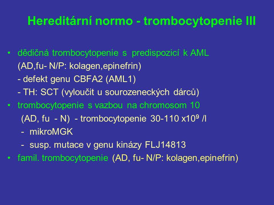 Hereditární normo - trombocytopenie III dědičná trombocytopenie s predispozicí k AML (AD,fu- N/P: kolagen,epinefrin) - defekt genu CBFA2 (AML1) - TH: