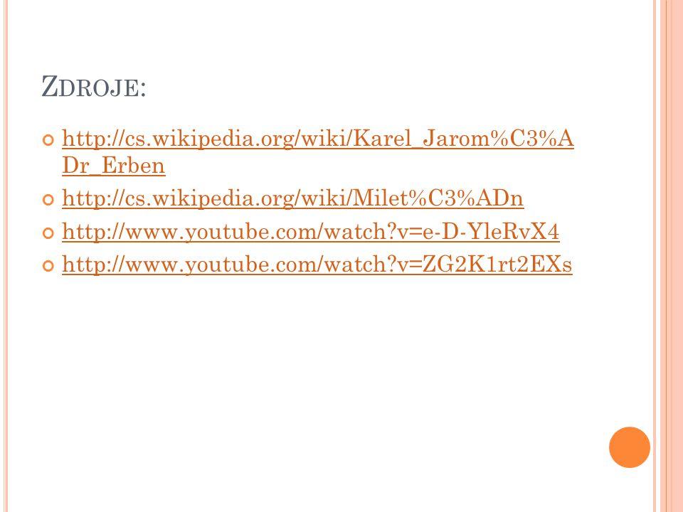 Z DROJE : http://cs.wikipedia.org/wiki/Karel_Jarom%C3%A Dr_Erben http://cs.wikipedia.org/wiki/Milet%C3%ADn http://www.youtube.com/watch?v=e-D-YleRvX4 http://www.youtube.com/watch?v=ZG2K1rt2EXs