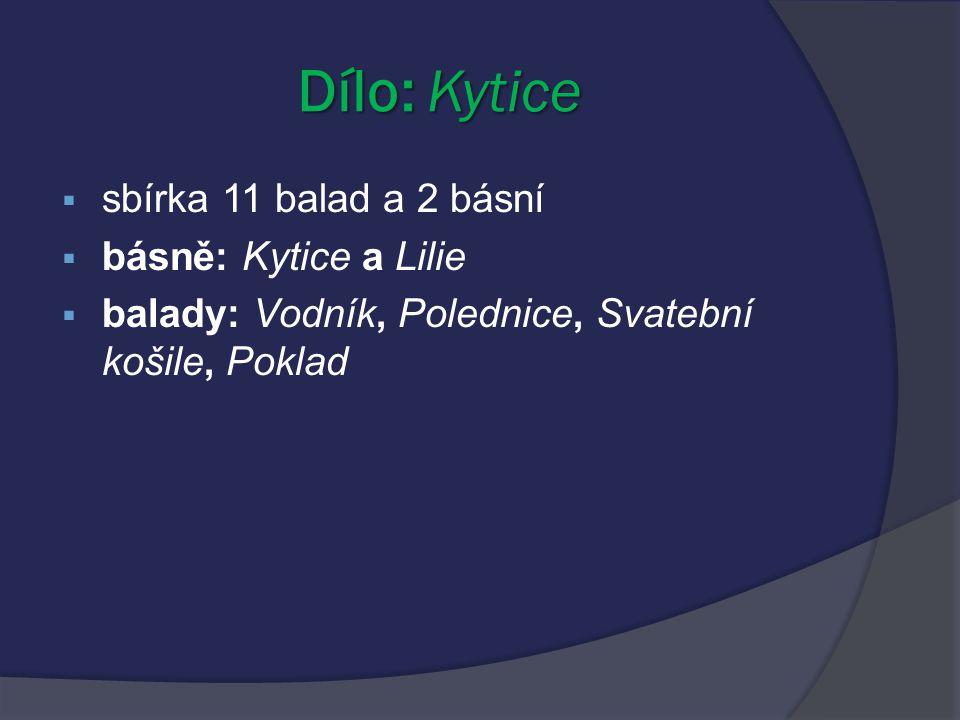 Dílo: Kytice  sbírka 11 balad a 2 básní  básně: Kytice a Lilie  balady: Vodník, Polednice, Svatební košile, Poklad