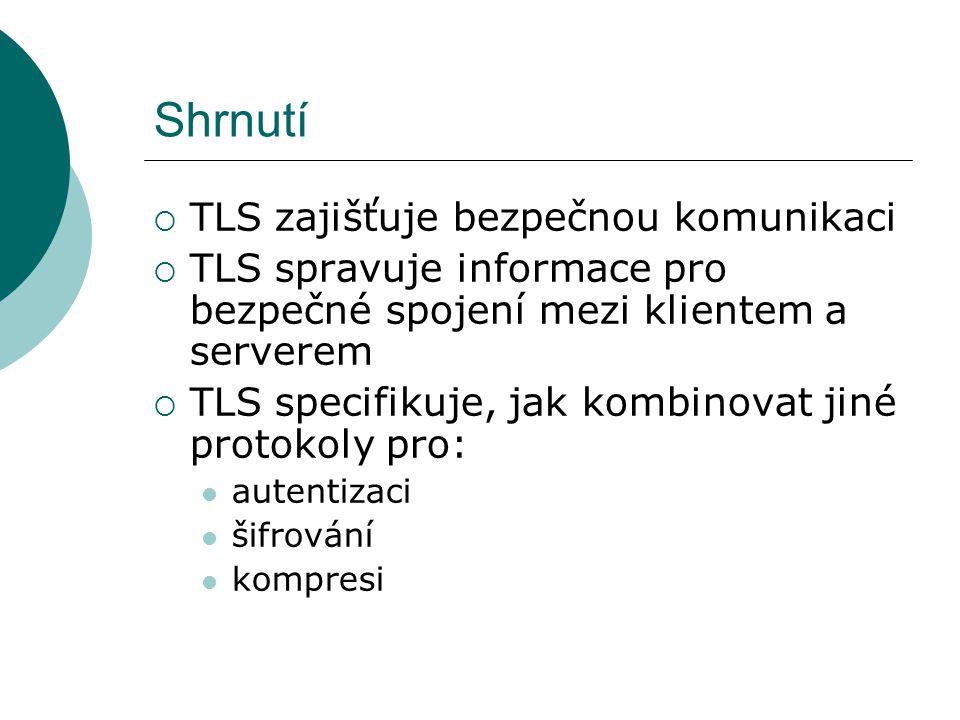 Shrnutí  TLS zajišťuje bezpečnou komunikaci  TLS spravuje informace pro bezpečné spojení mezi klientem a serverem  TLS specifikuje, jak kombinovat jiné protokoly pro: autentizaci šifrování kompresi