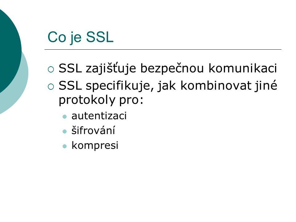 Co je SSL  SSL zajišťuje bezpečnou komunikaci  SSL specifikuje, jak kombinovat jiné protokoly pro: autentizaci šifrování kompresi