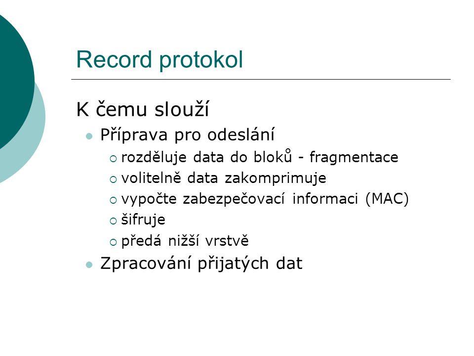 Record protokol K čemu slouží Příprava pro odeslání  rozděluje data do bloků - fragmentace  volitelně data zakomprimuje  vypočte zabezpečovací informaci (MAC)  šifruje  předá nižší vrstvě Zpracování přijatých dat