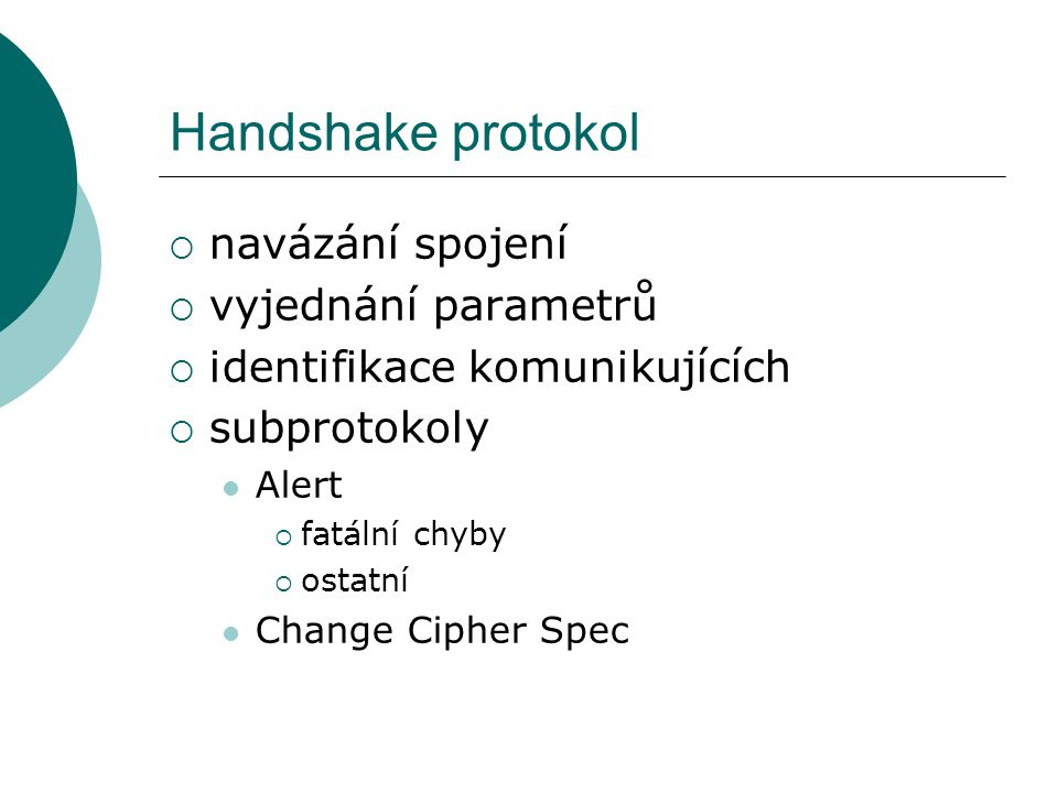 Handshake protokol  navázání spojení  vyjednání parametrů  identifikace komunikujících  subprotokoly Alert  fatální chyby  ostatní Change Cipher Spec