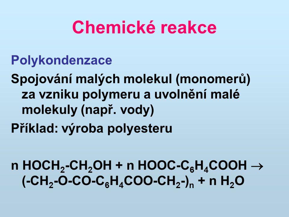Chemické reakce Polykondenzace Spojování malých molekul (monomerů) za vzniku polymeru a uvolnění malé molekuly (např. vody) Příklad: výroba polyesteru