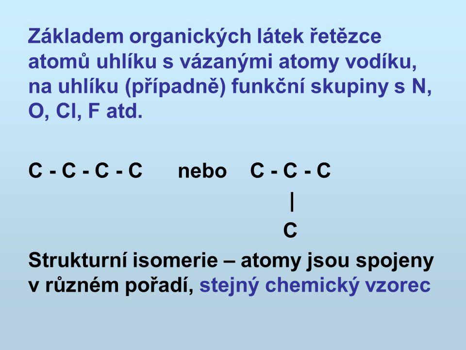 sloučeninavzorecbod tání o Cbod varu o C pentanCH 3 CH 2 CH 2 CH 2 CH 3 – 13036,15 isopentan 2-metylbutan CH 3 CHCH 2 CH 3   CH 3 – 15827,9 neopentan 2,2´-dimetylpropan CH 3   CH 3 CCH 3   CH 3 – 19,89,45 Řetězová izomerie