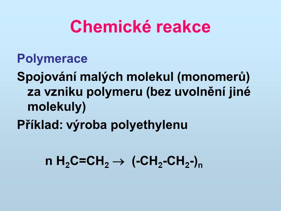 Chemické reakce Polymerace Spojování malých molekul (monomerů) za vzniku polymeru (bez uvolnění jiné molekuly) Příklad: výroba polyethylenu n H 2 C=CH