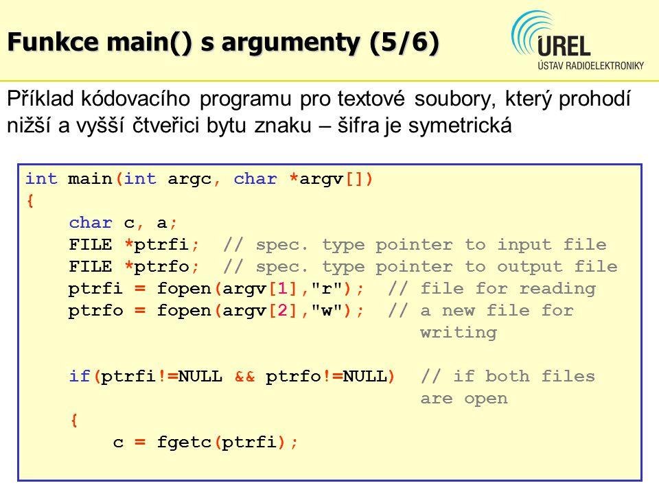Funkce main() s argumenty (5/6) Příklad kódovacího programu pro textové soubory, který prohodí nižší a vyšší čtveřici bytu znaku – šifra je symetrická int main(int argc, char *argv[]) { char c, a; FILE *ptrfi;// spec.