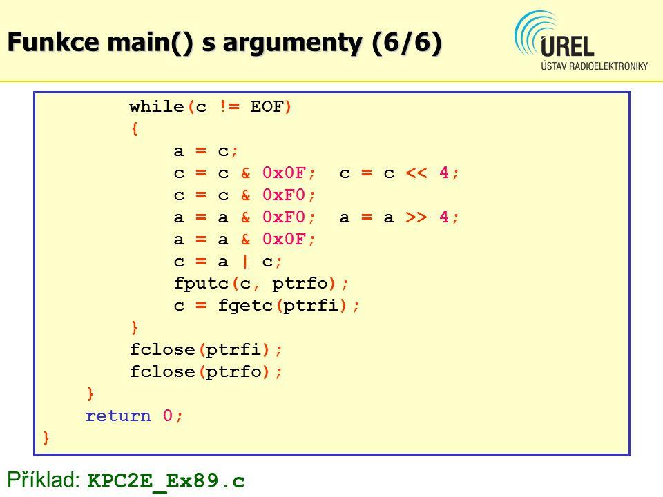 Funkce main() s argumenty (6/6) while(c != EOF) { a = c; c = c & 0x0F; c = c << 4; c = c & 0xF0; a = a & 0xF0; a = a >> 4; a = a & 0x0F; c = a | c; fputc(c, ptrfo); c = fgetc(ptrfi); } fclose(ptrfi); fclose(ptrfo); } return 0; } Příklad: KPC2E_Ex89.c