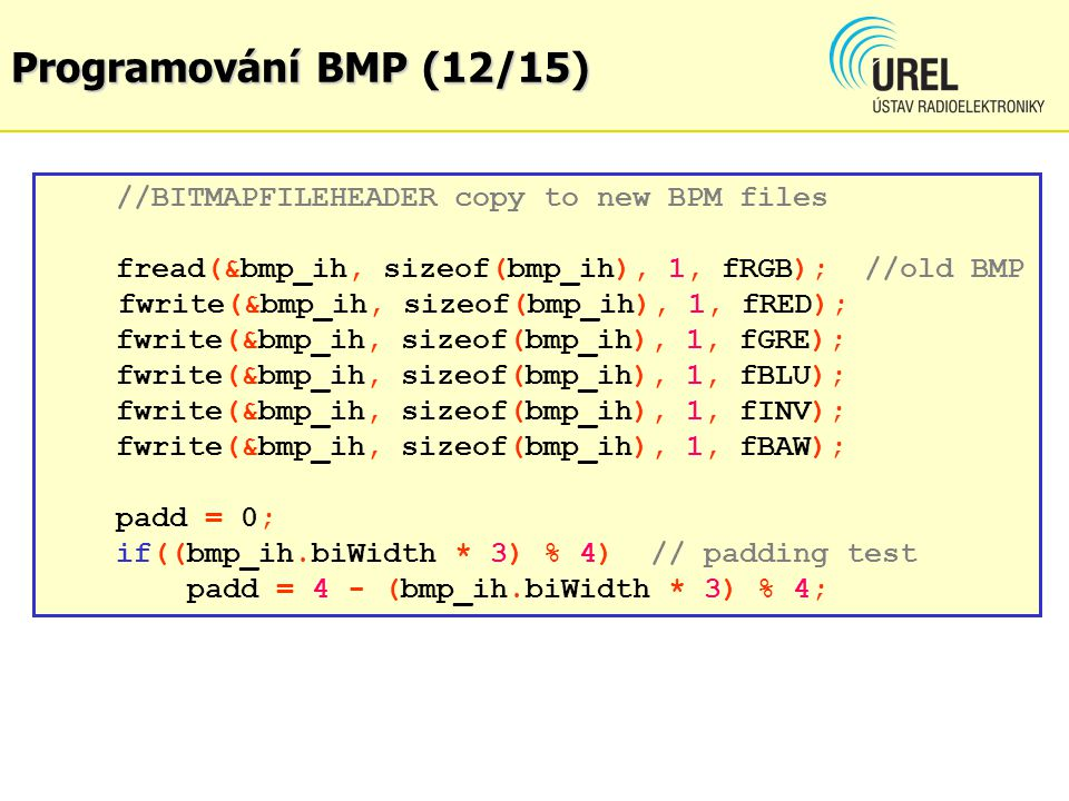 Programování BMP (12/15) //BITMAPFILEHEADER copy to new BPM files fread(&bmp_ih, sizeof(bmp_ih), 1, fRGB); //old BMP fwrite(&bmp_ih, sizeof(bmp_ih), 1, fRED); fwrite(&bmp_ih, sizeof(bmp_ih), 1, fGRE); fwrite(&bmp_ih, sizeof(bmp_ih), 1, fBLU); fwrite(&bmp_ih, sizeof(bmp_ih), 1, fINV); fwrite(&bmp_ih, sizeof(bmp_ih), 1, fBAW); padd = 0; if((bmp_ih.biWidth * 3) % 4) // padding test padd = 4 - (bmp_ih.biWidth * 3) % 4;