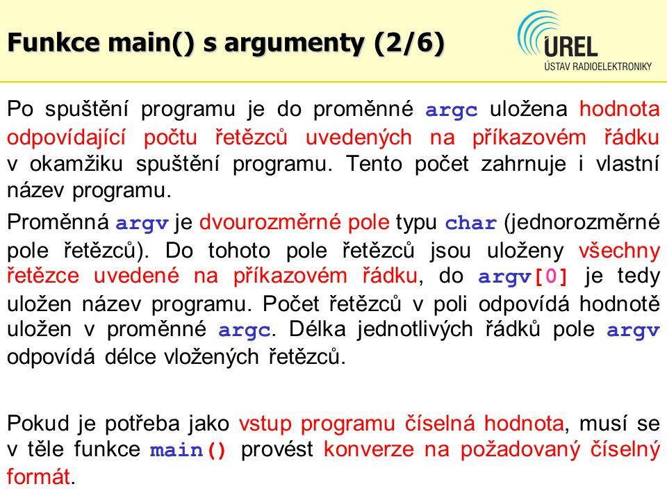 Funkce main() s argumenty (3/6) Příklad programu, který vypíše počet argumentů a všechny řetězce argumentů int main(int argc, char *argv[]) { int n; printf( Number of arguments: %d\n\n , argc); printf( List of arguments:\n ); for(n = 0; n < argc; n++) printf( argv[%d] = %s\n , n, argv[n]); return 0; } Příklad: KPC2E_Ex87.c