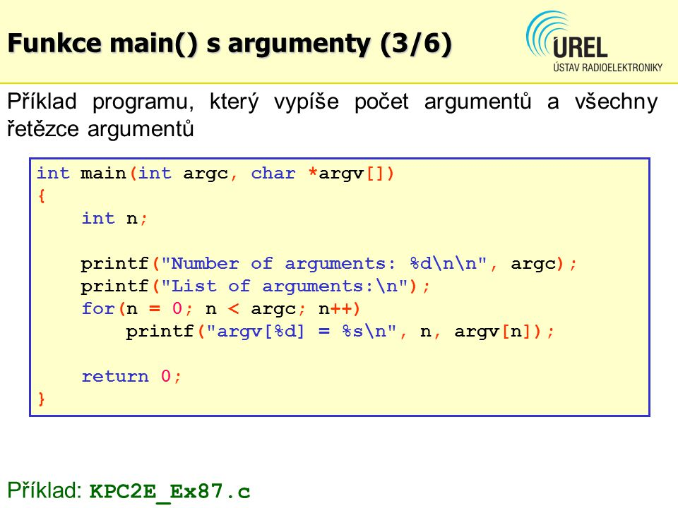 Funkce main() s argumenty (3/6) Příklad programu, který vypíše počet argumentů a všechny řetězce argumentů int main(int argc, char *argv[]) { int n; p