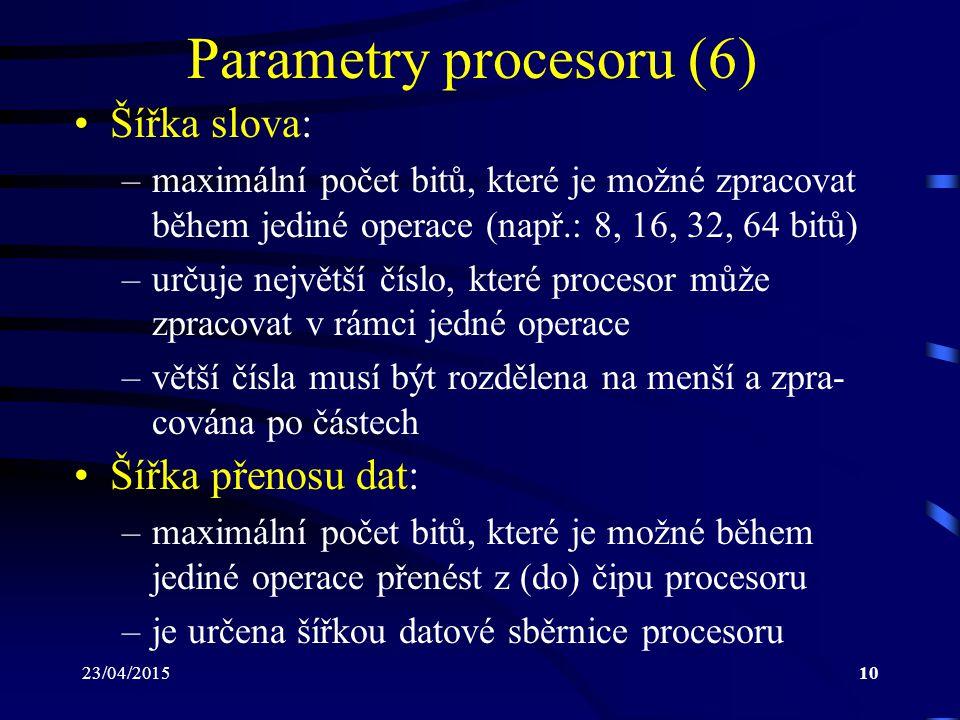 23/04/201510 Parametry procesoru (6) Šířka slova: –maximální počet bitů, které je možné zpracovat během jediné operace (např.: 8, 16, 32, 64 bitů) –určuje největší číslo, které procesor může zpracovat v rámci jedné operace –větší čísla musí být rozdělena na menší a zpra- cována po částech Šířka přenosu dat: –maximální počet bitů, které je možné během jediné operace přenést z (do) čipu procesoru –je určena šířkou datové sběrnice procesoru