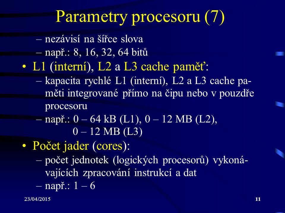 23/04/201511 Parametry procesoru (7) –nezávisí na šířce slova –např.: 8, 16, 32, 64 bitů L1 (interní), L2 a L3 cache paměť: –kapacita rychlé L1 (interní), L2 a L3 cache pa- měti integrované přímo na čipu nebo v pouzdře procesoru –např.: 0 – 64 kB (L1), 0 – 12 MB (L2), 0 – 12 MB (L3) Počet jader (cores): –počet jednotek (logických procesorů) vykoná- vajících zpracování instrukcí a dat –např.: 1 – 6