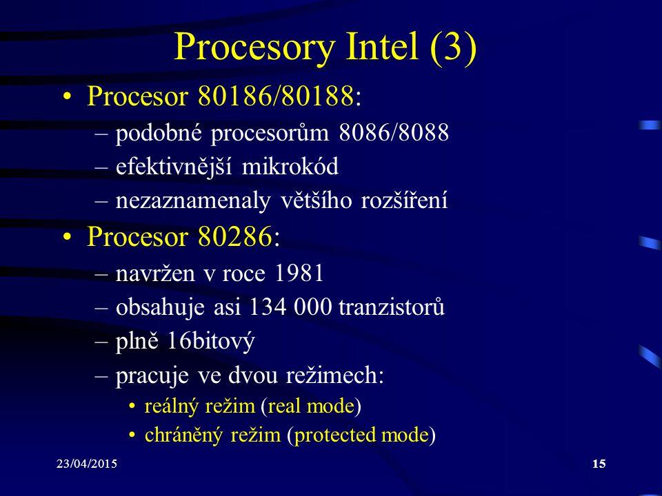 23/04/201515 Procesory Intel (3) Procesor 80186/80188: –podobné procesorům 8086/8088 –efektivnější mikrokód –nezaznamenaly většího rozšíření Procesor 80286: –navržen v roce 1981 –obsahuje asi 134 000 tranzistorů –plně 16bitový –pracuje ve dvou režimech: reálný režim (real mode) chráněný režim (protected mode)