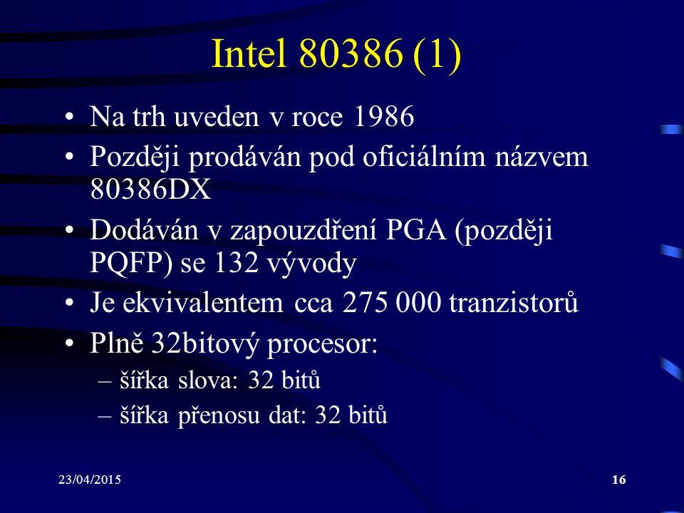 23/04/201516 Intel 80386 (1) Na trh uveden v roce 1986 Později prodáván pod oficiálním názvem 80386DX Dodáván v zapouzdření PGA (později PQFP) se 132 vývody Je ekvivalentem cca 275 000 tranzistorů Plně 32bitový procesor: –šířka slova: 32 bitů –šířka přenosu dat: 32 bitů