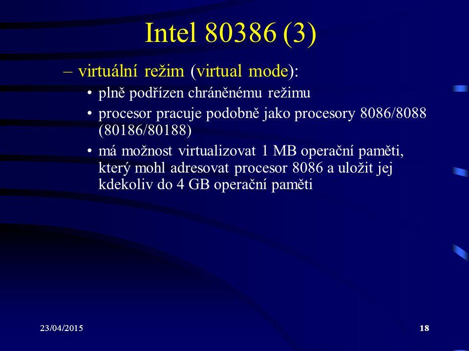 23/04/201518 Intel 80386 (3) –virtuální režim (virtual mode): plně podřízen chráněnému režimu procesor pracuje podobně jako procesory 8086/8088 (80186/80188) má možnost virtualizovat 1 MB operační paměti, který mohl adresovat procesor 8086 a uložit jej kdekoliv do 4 GB operační paměti