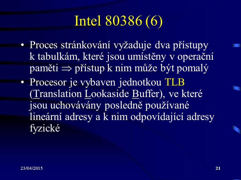 23/04/201521 Intel 80386 (6) Proces stránkování vyžaduje dva přístupy k tabulkám, které jsou umístěny v operační paměti  přístup k nim může být pomalý Procesor je vybaven jednotkou TLB (Translation Lookaside Buffer), ve které jsou uchovávány posledně používané lineární adresy a k nim odpovídající adresy fyzické