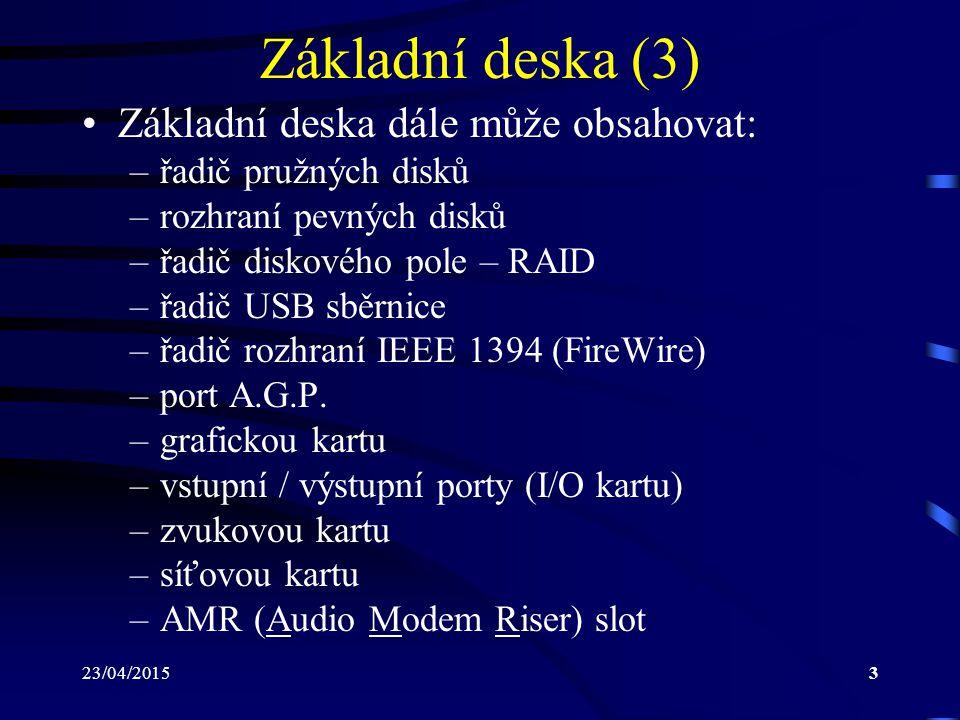 23/04/20153 Základní deska (3) Základní deska dále může obsahovat: –řadič pružných disků –rozhraní pevných disků –řadič diskového pole – RAID –řadič USB sběrnice –řadič rozhraní IEEE 1394 (FireWire) –port A.G.P.