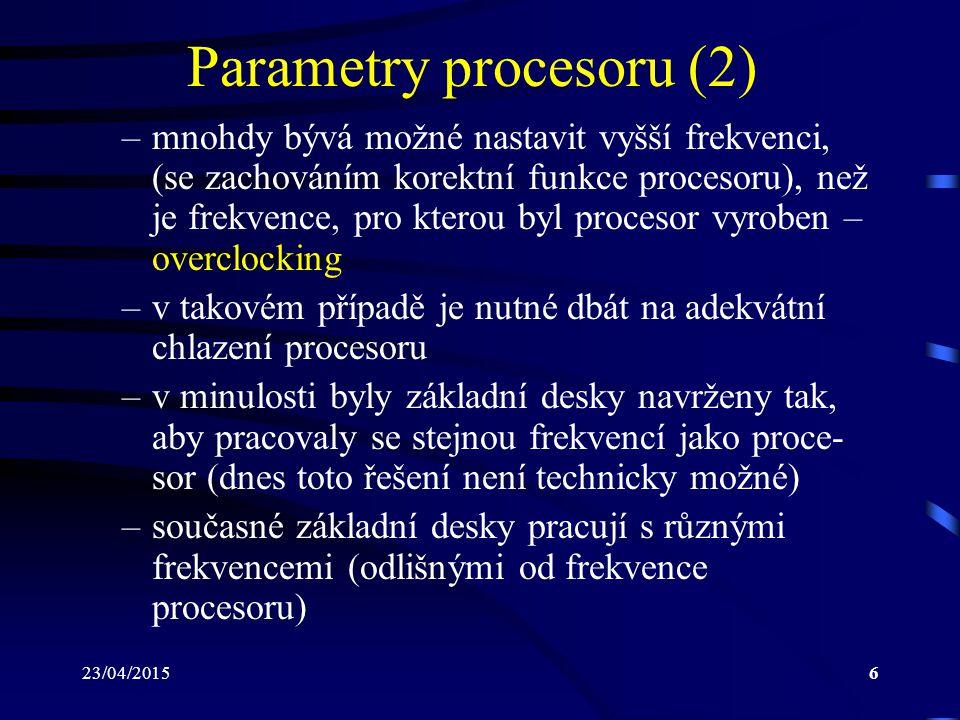 23/04/20156 Parametry procesoru (2) –mnohdy bývá možné nastavit vyšší frekvenci, (se zachováním korektní funkce procesoru), než je frekvence, pro kterou byl procesor vyroben – overclocking –v takovém případě je nutné dbát na adekvátní chlazení procesoru –v minulosti byly základní desky navrženy tak, aby pracovaly se stejnou frekvencí jako proce- sor (dnes toto řešení není technicky možné) –současné základní desky pracují s různými frekvencemi (odlišnými od frekvence procesoru)