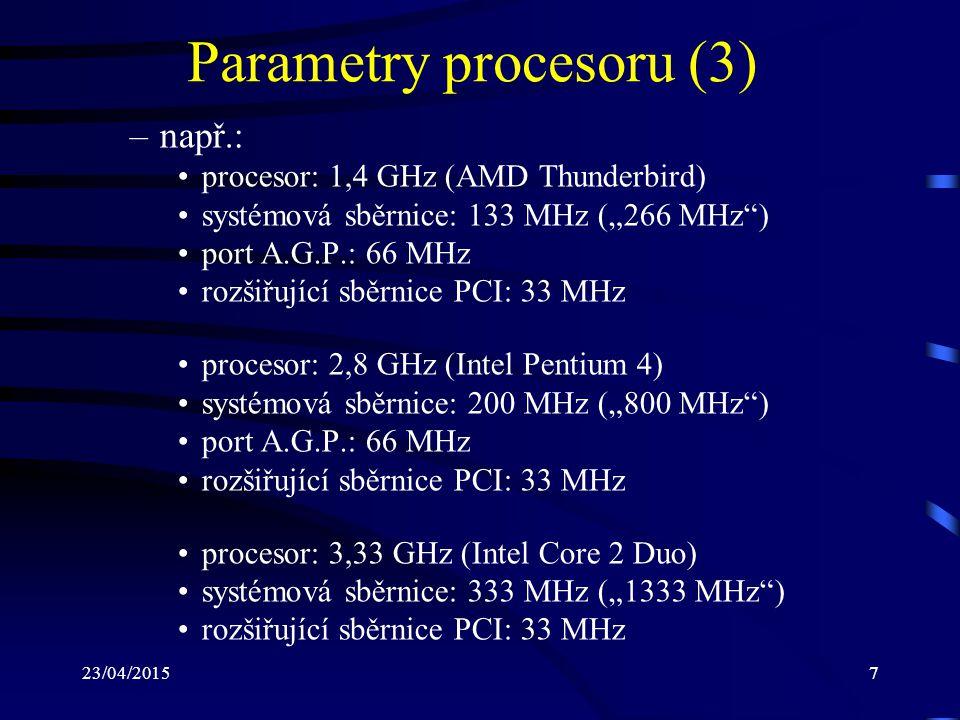 """23/04/20157 Parametry procesoru (3) –např.: procesor: 1,4 GHz (AMD Thunderbird) systémová sběrnice: 133 MHz (""""266 MHz ) port A.G.P.: 66 MHz rozšiřující sběrnice PCI: 33 MHz procesor: 2,8 GHz (Intel Pentium 4) systémová sběrnice: 200 MHz (""""800 MHz ) port A.G.P.: 66 MHz rozšiřující sběrnice PCI: 33 MHz procesor: 3,33 GHz (Intel Core 2 Duo) systémová sběrnice: 333 MHz (""""1333 MHz ) rozšiřující sběrnice PCI: 33 MHz"""