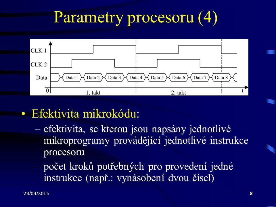 23/04/20158 Parametry procesoru (4) Efektivita mikrokódu: –efektivita, se kterou jsou napsány jednotlivé mikroprogramy provádějící jednotlivé instrukce procesoru –počet kroků potřebných pro provedení jedné instrukce (např.: vynásobení dvou čísel)