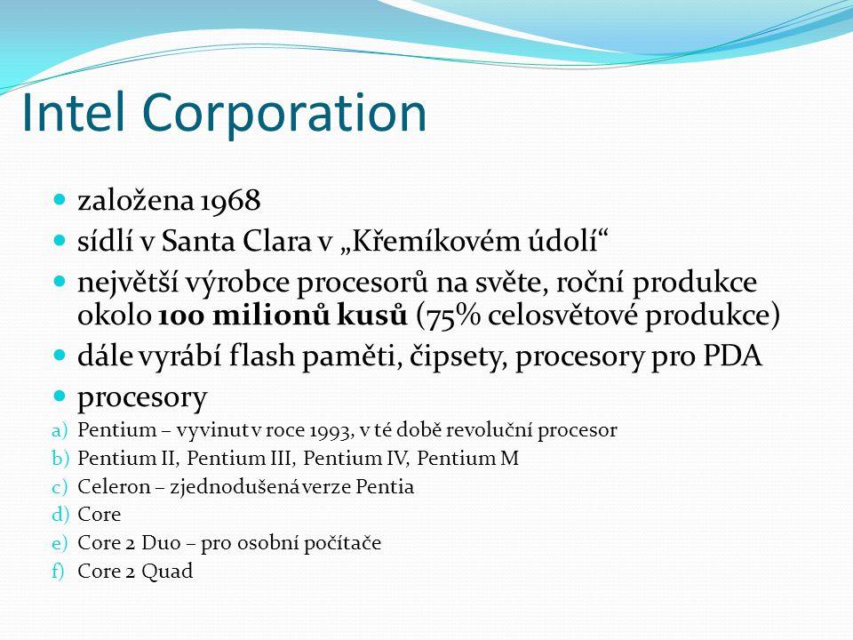"""Intel Corporation založena 1968 sídlí v Santa Clara v """"Křemíkovém údolí největší výrobce procesorů na světe, roční produkce okolo 100 milionů kusů (75% celosvětové produkce) dále vyrábí flash paměti, čipsety, procesory pro PDA procesory a) Pentium – vyvinut v roce 1993, v té době revoluční procesor b) Pentium II, Pentium III, Pentium IV, Pentium M c) Celeron – zjednodušená verze Pentia d) Core e) Core 2 Duo – pro osobní počítače f) Core 2 Quad"""