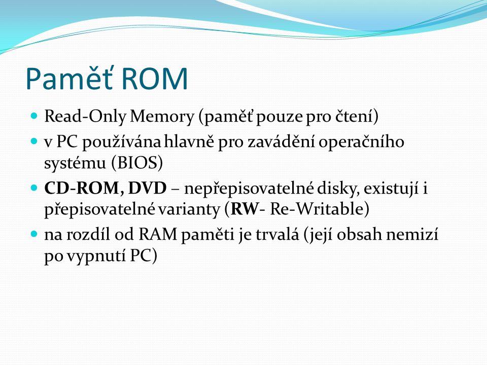 Paměť ROM Read-Only Memory (paměť pouze pro čtení) v PC používána hlavně pro zavádění operačního systému (BIOS) CD-ROM, DVD – nepřepisovatelné disky, existují i přepisovatelné varianty (RW- Re-Writable) na rozdíl od RAM paměti je trvalá (její obsah nemizí po vypnutí PC)