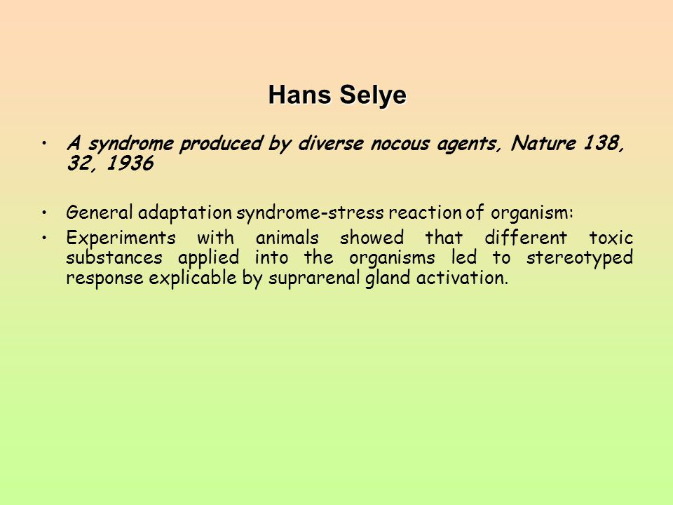 Hans Selye A syndrome produced by diverse nocous agents, Nature 138, 32, 1936 General adaptation syndrome-stress reaction of organism: Experiments wit