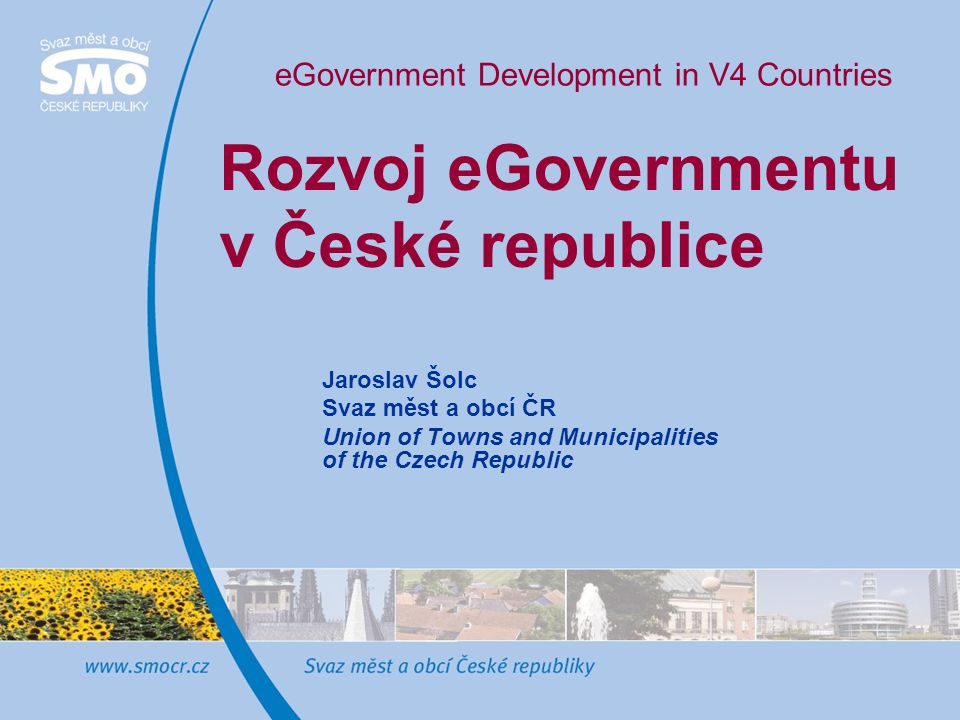 Rozvoj eGovernmentu v České republice Jaroslav Šolc Svaz měst a obcí ČR Union of Towns and Municipalities of the Czech Republic eGovernment Development in V4 Countries