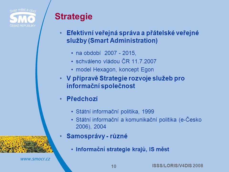 ISSS/LORIS/V4DIS 2008 10 Strategie Efektivní veřejná správa a přátelské veřejné služby (Smart Administration) na období 2007 - 2015, schváleno vládou ČR 11.7.2007 model Hexagon, koncept Egon V přípravě Strategie rozvoje služeb pro informační společnost Předchozí Státní informační politika, 1999 Státní informační a komunikační politika (e-Česko 2006), 2004 Samosprávy - různé Informační strategie krajů, IS měst