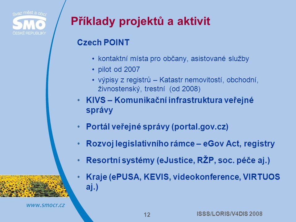 ISSS/LORIS/V4DIS 2008 12 Příklady projektů a aktivit Czech POINT kontaktní místa pro občany, asistované služby pilot od 2007 výpisy z registrů – Katastr nemovitostí, obchodní, živnostenský, trestní (od 2008) KIVS – Komunikační infrastruktura veřejné správy Portál veřejné správy (portal.gov.cz) Rozvoj legislativního rámce – eGov Act, registry Resortní systémy (eJustice, RŽP, soc.