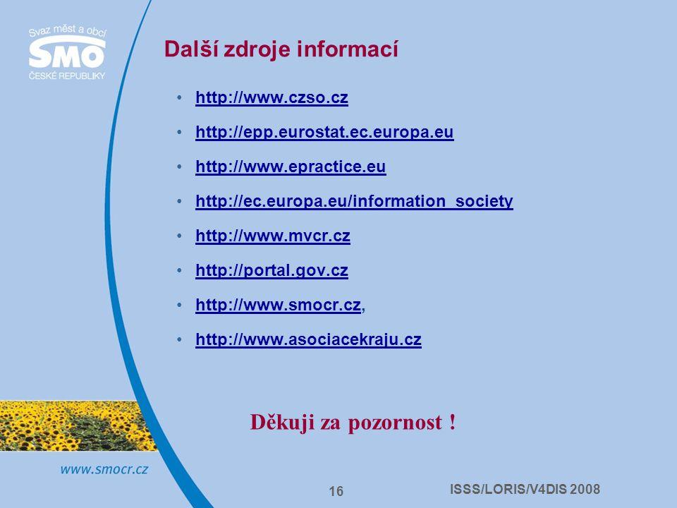 ISSS/LORIS/V4DIS 2008 16 Další zdroje informací http://www.czso.cz http://epp.eurostat.ec.europa.eu http://www.epractice.eu http://ec.europa.eu/inform