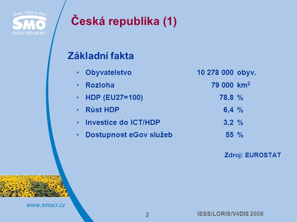 ISSS/LORIS/V4DIS 2008 2 Česká republika (1) Základní fakta Obyvatelstvo 10 278 000obyv. Rozloha 79 000km 2 HDP (EU27=100)78,8% Růst HDP 6,4% Investice