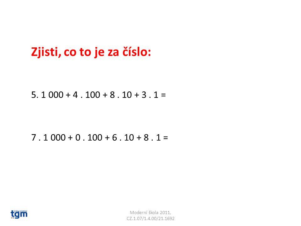 Moderní škola 2011, CZ.1.07/1.4.00/21.1692 Zjisti, co to je za číslo: 5. 1 000 + 4. 100 + 8. 10 + 3. 1 = 7. 1 000 + 0. 100 + 6. 10 + 8. 1 =