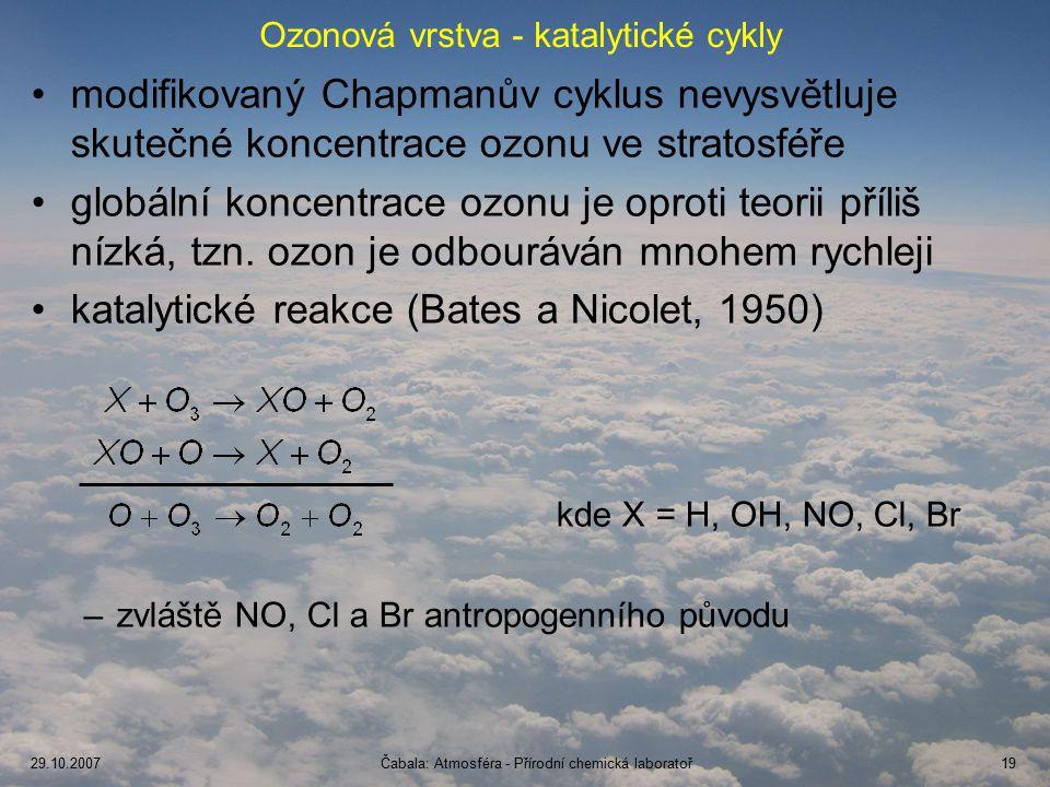 29.10.2007Čabala: Atmosféra - Přírodní chemická laboratoř19 Ozonová vrstva - katalytické cykly modifikovaný Chapmanův cyklus nevysvětluje skutečné koncentrace ozonu ve stratosféře globální koncentrace ozonu je oproti teorii příliš nízká, tzn.