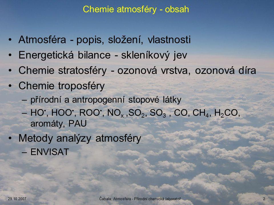 29.10.2007Čabala: Atmosféra - Přírodní chemická laboratoř2 Chemie atmosféry - obsah Atmosféra - popis, složení, vlastnosti Energetická bilance - skleníkový jev Chemie stratosféry - ozonová vrstva, ozonová díra Chemie troposféry –přírodní a antropogenní stopové látky –HO, HOO, ROO, NO x,SO 2, SO 3, CO, CH 4, H 2 CO, aromáty, PAU Metody analýzy atmosféry –ENVISAT