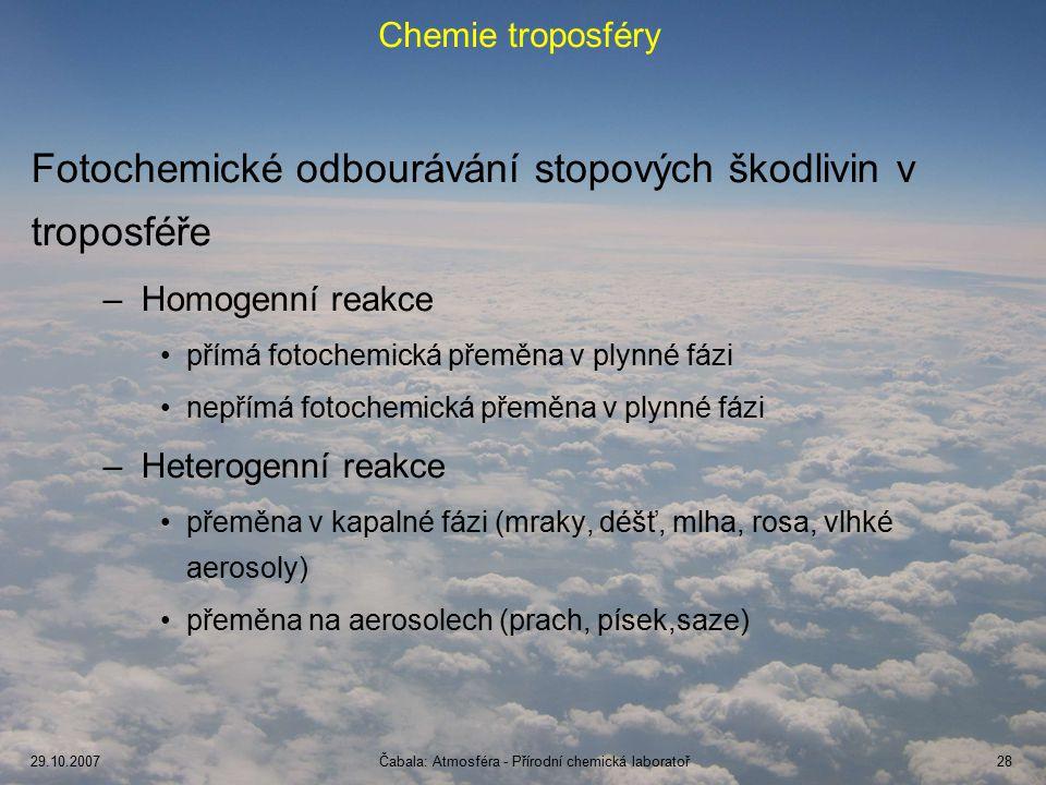 29.10.2007Čabala: Atmosféra - Přírodní chemická laboratoř28 Chemie troposféry Fotochemické odbourávání stopových škodlivin v troposféře –Homogenní reakce přímá fotochemická přeměna v plynné fázi nepřímá fotochemická přeměna v plynné fázi –Heterogenní reakce přeměna v kapalné fázi (mraky, déšť, mlha, rosa, vlhké aerosoly) přeměna na aerosolech (prach, písek,saze)