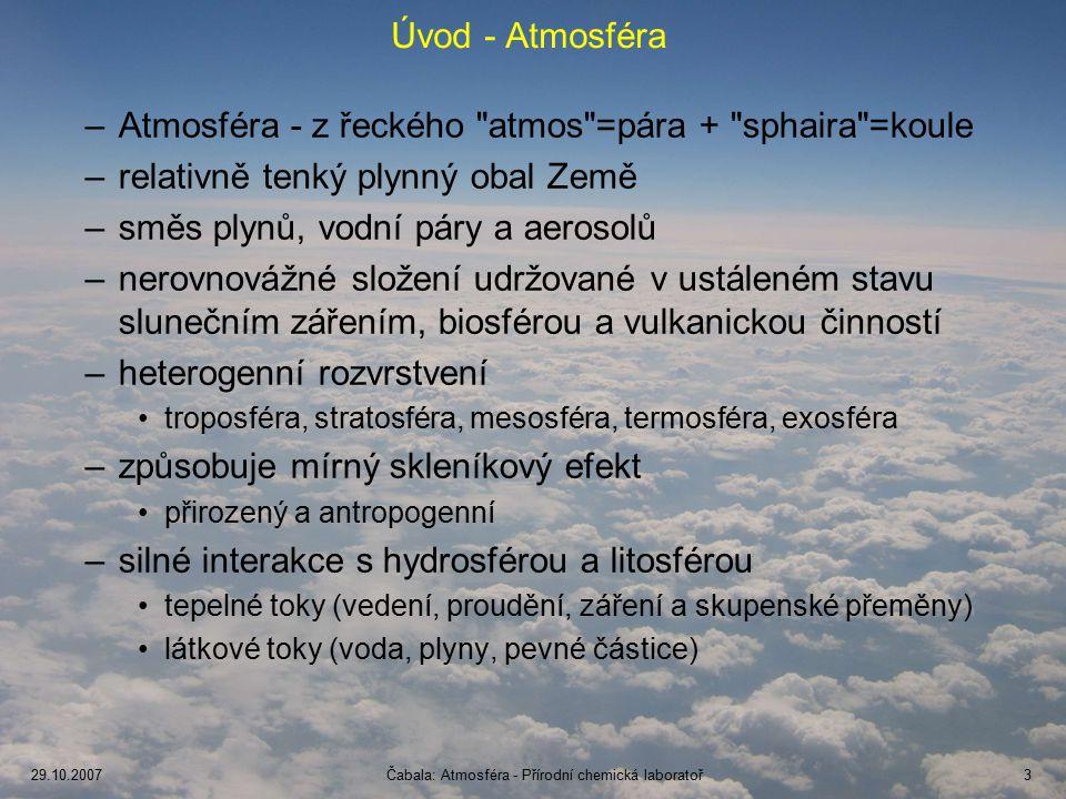 29.10.2007Čabala: Atmosféra - Přírodní chemická laboratoř4 Základní údaje o atmosféře Hmotnost: 5.10 18 kg (8.10 -5 % hmotnosti Země) 99 % atmosféry pod 30 km 50 % atmosféry pod 5,5 km % celkové hmotnosti vzduchu Výška (km) Jedinečné složení v rámci Sluneční soustavy
